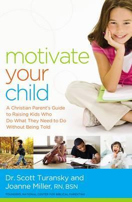 Motivate Your Child : A Christian Parent's Guide to Raising Kids Who Do What They Need to Do Without Being Told