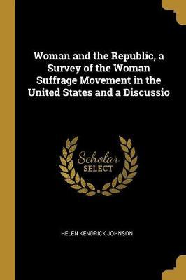 Woman and the Republic, a Survey of the Woman Suffrage Movement in the United States and a Discussio