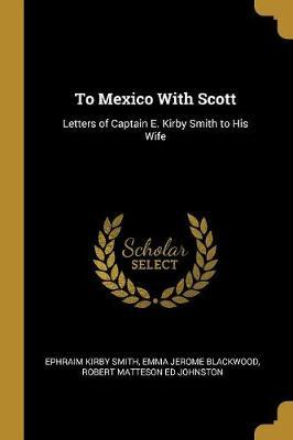To Mexico with Scott : Letters of Captain E. Kir Smith to His Wife