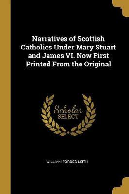 Narratives of Scottish Catholics Under Mary Stuart and James VI. Now First Printed from the Original