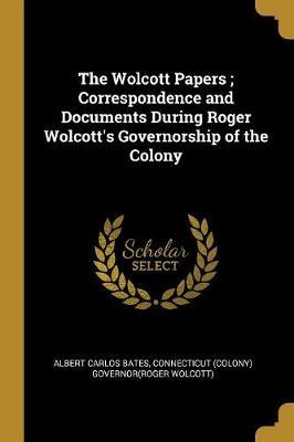 The Wolcott Papers; Correspondence and Documents During Roger Wolcott's Governorship of the Colony