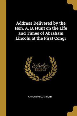 Address Delivered by the Hon. A. B. Hunt on the Life and Times of Abraham Lincoln at the First Congr