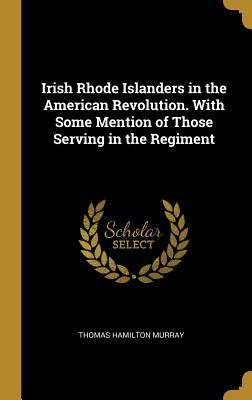Irish Rhode Islanders in the American Revolution. with Some Mention of Those Serving in the Regiment