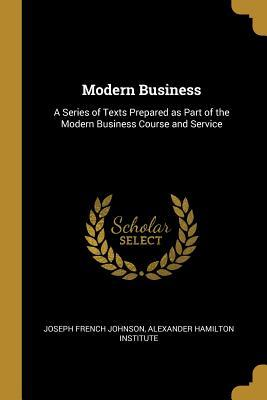 Modern Business : A Series of Texts Prepared as Part of the Modern Business Course and Service
