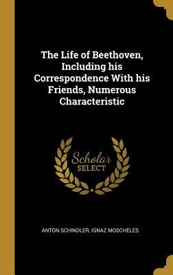 The Life of Beethoven, Including His Correspondence with His Friends, Numerous Characteristic