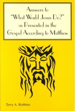 "Answers to """"What Would Jesus Do?"""" As Presented in the Gospel According to Matthew"