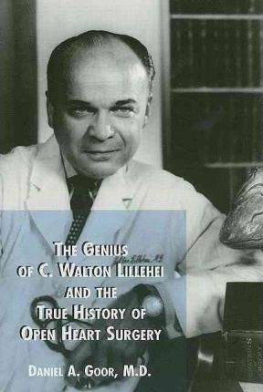 The Genius of C. Walton Lillehei and the True History of Open Heart Surgery
