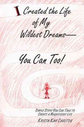I Created the Life of My Wildest Dreams-You Can Too!