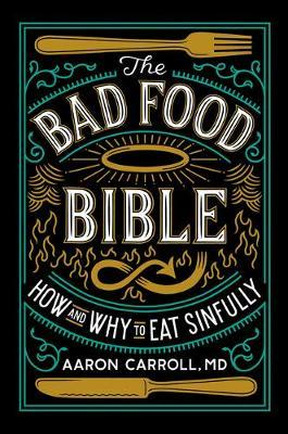 The Bad Food Bible : Why You Can (and Maybe Should) Eat Everything You Thought You Couldn't