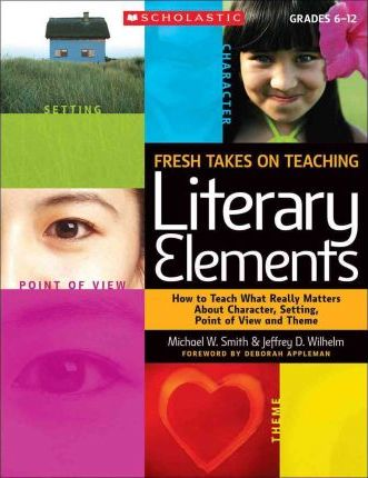Fresh Takes on Teaching Literary Elements : How to Teach What Really Matters about Character, Setting, Point of View, and Theme