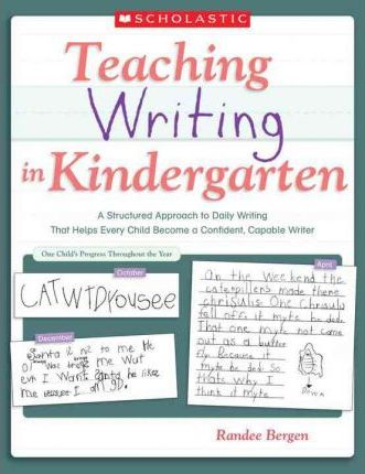 Teaching Writing in Kindergarten : A Structured Approach to Daily Writing That Helps Every Child Become a Confident, Capable Writer