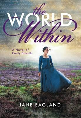 The World Within: A Novel of Emily Bront