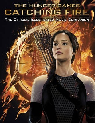 Hunger Games: Catching Fire Official Illustrated Movie Companion