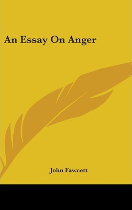 john fawcett essay on anger An essay on 'anger' written by him so impressed george iii that the king offered him any benefit a monarch could confer john fawcett had been left an orphan at the.
