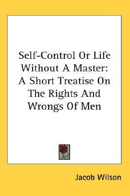 Self-Control or Life Without a Master  A Short Treatise on the Rights and Wrongs of Men