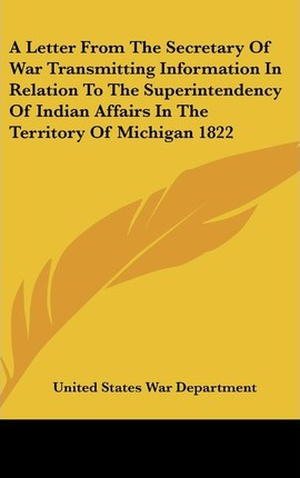 A Letter from the Secretary of War Transmitting Information in Relation to the Superintendency of Indian Affairs in the Territory of Michigan 1822