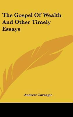 The Gospel Of Wealth And Other Timely Essays  Andrew Carnegie  The Gospel Of Wealth And Other Timely Essays  Andrew Carnegie    Fifth Business Essays also Helping In Architecture Assignment  Online Writing Company