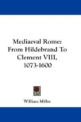 Mediaeval Rome  From Hildebrand to Clement VIII, 1073-1600