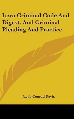 Iowa Criminal Code And Digest, And Criminal Pleading And Practice