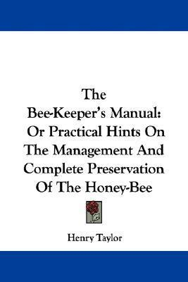 The Bee-Keeper's Manual: Or Practical Hints on the Management and Complete Preservation of the Honey-Bee