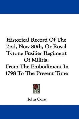 Historical Record of the 2nd, Now 80th, or Royal Tyrone Fusilier Regiment of Militia