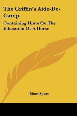 The Griffin's Aide-de-Camp: Containing Hints on the Education of a Horse