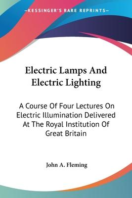 Electric Lamps and Electric Lighting: A Course of Four Lectures on Electric Illumination Delivered at the Royal Institution of Great Britain