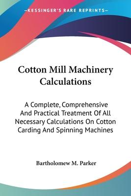 Cotton Mill Machinery Calculations: A Complete, Comprehensive and Practical Treatment of All Necessary Calculations on Cotton Carding and Spinning Machines