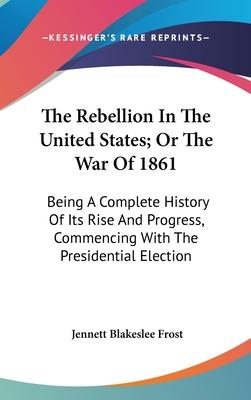 The Rebellion in the United States; Or the War of 1861  Being a Complete History of Its Rise and Progress, Commencing with the Presidential Election