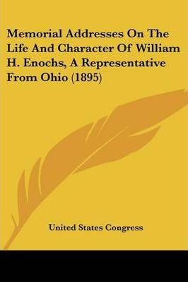 Memorial Addresses on the Life and Character of William H. Enochs, a Representative from Ohio (1895)
