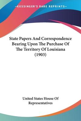 State Papers and Correspondence Bearing Upon the Purchase of the Territory of Louisiana (1903)