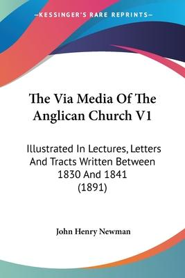 The Via Media of the Anglican Church V1  Illustrated in Lectures, Letters and Tracts Written Between 1830 and 1841 (1891)