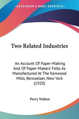 Two Related Industries: An Account of Paper-Making and of Paper-Makers' Felts as Manufactured at the Kenwood Mills, Rensselaer, New York (1920)