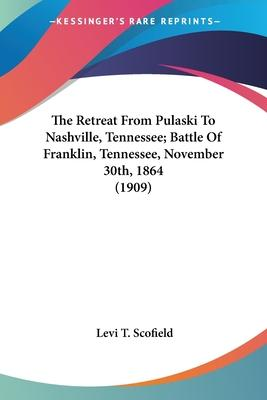 The Retreat from Pulaski to Nashville, Tennessee; Battle of Franklin, Tennessee, November 30th, 1864 (1909)