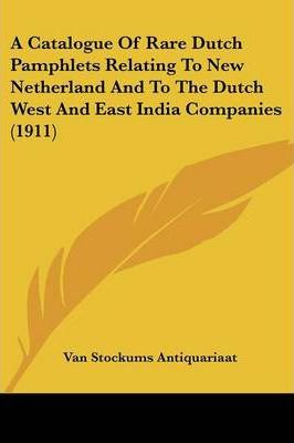 A Catalogue of Rare Dutch Pamphlets Relating to New Netherland and to the Dutch West and East India Companies (1911)