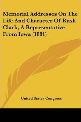 Memorial Addresses on the Life and Character of Rush Clark, a Representative from Iowa (1881)