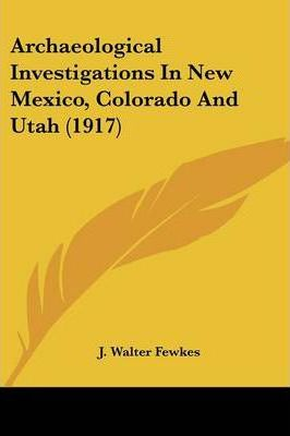 Archaeological Investigations in New Mexico, Colorado and Utah (1917)