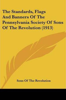 The Standards, Flags and Banners of the Pennsylvania Society of Sons of the Revolution (1913)