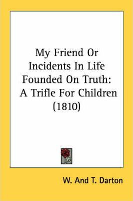 My Friend or Incidents in Life Founded on Truth
