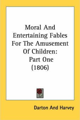 Moral and Entertaining Fables for the Amusement of Children