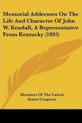 Memorial Addresses on the Life and Character of John W. Kendall, a Representative from Kentucky (1893)