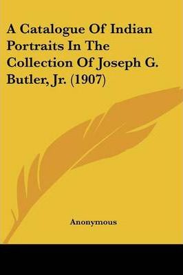 A Catalogue of Indian Portraits in the Collection of Joseph G. Butler, Jr. (1907)