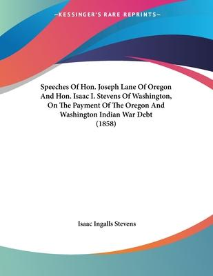 Speeches of Hon. Joseph Lane of Oregon and Hon. Isaac I. Stevens of Washington, on the Payment of the Oregon and Washington Indian War Debt (1858)