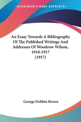 An Essay Towards a Bibliography of the Published Writings and Addresses of Woodrow Wilson, 1910-1917 (1917)