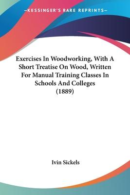 Exercises in Woodworking, with a Short Treatise on Wood, Written for Manual Training Classes in Schools and Colleges (1889)