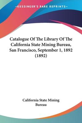 Catalogue of the Library of the California State Mining Bureau, San Francisco, September 1, 1892 (1892)