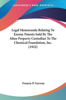 Legal Memoranda Relating To Enemy Patents Sold By The Alien Property Custodian To The Chemical Foundation, Inc. (1922) Cover Image