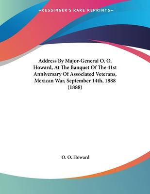 Address by Major-General O. O. Howard, at the Banquet of the 41st Anniversary of Associated Veterans, Mexican War, September 14th, 1888 (1888)