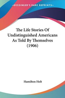 The Life Stories of Undistinguished Americans as Told by Themselves (1906)