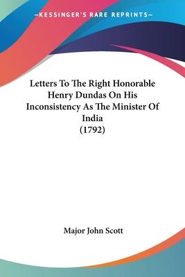 Letters To The Right Honorable Henry Dundas On His Inconsistency As The Minister Of India (1792) Cover Image